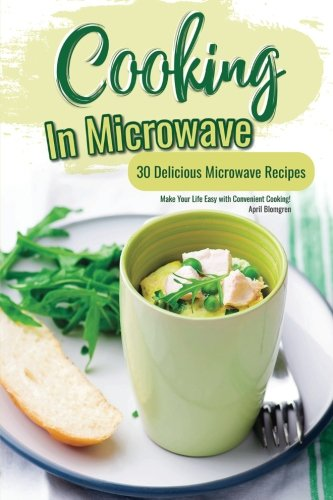 Cooking in Microwave: 30 Delicious Microwave Recipes - Make Your Life Easy with Convenient Cooking! by April Blomgren