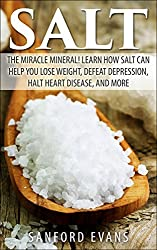 Salt: The Miracle Mineral! Learn How Salt Can Help You Lose Weight, Defeat Depression, Halt Heart Disease, and More (The Definitive Guide on Salt - How ... of this Wonderful Mineral) (English Edition)