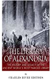 The Library of Alexandria: The History and Legacy of the Ancient World's Most Famous Library