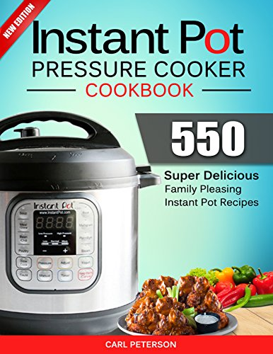 Instant Pot Pressure Cooker Cookbook: 550 Super Delicious, Family Pleasing Instant Pot Recipes. Anyone Can Cook by Carl Peterson