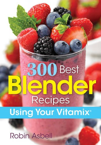 300 Best Blender Recipes: Using Your Vitamix by Robin Asbell