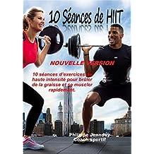 10 SEANCES DE HIIT (nouvelle version): 10 séances d'exercices de haute intensité pour brûler de la graisse et se muscler rapidement. (French Edition)
