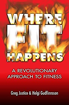 Where FIT Happens: A Revolutionary Approach to Fitness by [Justice, Greg, Gudfinnsson, Helgi]