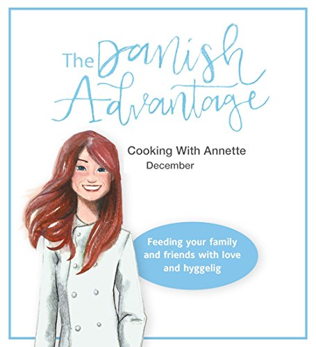 The Danish Advantage - Cooking with Annette: Feeding your family and friends with love and hyggelig (December) by Annette Barnum