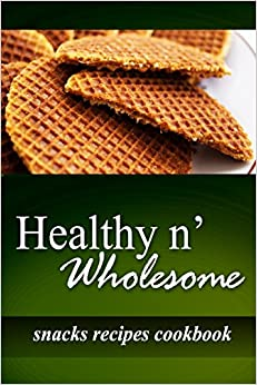 Healthy n' Wholesome - Snacks Recipes Cookbook: Awesome healthy cookbook for beginners