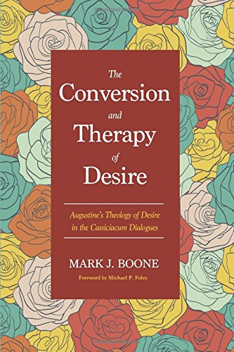 Read Online The Conversion and Therapy of Desire: Augustine's Theology of Desire in the Cassiciacum Dialogues pdf epub
