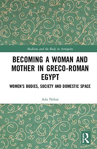 Becoming a Woman and Mother in Greco-Roman Egypt: Women's Bodies, Society and Domestic Space (Medicine and the Body in Antiquity)