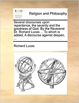 Book Several discourses upon repentance, the severity and the goodness of God. By the Reverend Dr. Richard Lucas ... To which is added, A discourse against despair, ...
