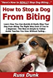 How to Stop a Dog from Biting: Learn How You Can Quickly & Easily Stop Your Dog from Biting The Right Way Even If You're a Beginner, This New & Simple to Follow Guide Teaches You How Without Failing