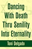 Dancing with Death Thru Senility into Eternality, Toni Delgado, 0595244424