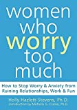 img - for Women Who Worry Too Much: How to Stop Worry and Anxiety from Ruining Relationships, Work, and Fun book / textbook / text book