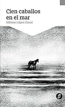 Cien caballos en el mar de [López Corral, Alfonso]