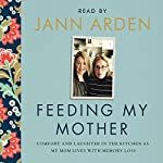 Feeding My Mother: Comfort and Laughter in the Kitchen as My Mom Lives with Memory Loss | Jann Arden