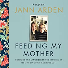 Feeding My Mother: Comfort and Laughter in the Kitchen as My Mom Lives with Memory Loss Audiobook by Jann Arden Narrated by Jann Arden