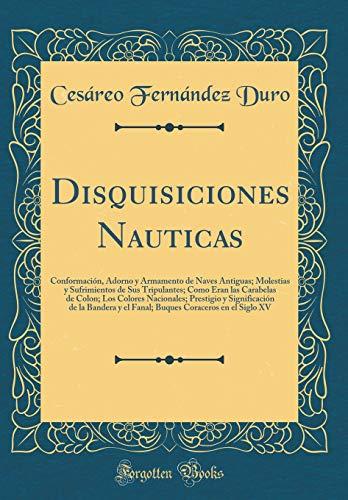 Disquisiciones Nauticas: Conformación, Adorno Y Armamento de Naves Antiguas; Molestias Y Sufrimientos de Sus Tripulantes;...