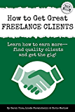 How to Get Great Freelance Clients: Learn how to earn more - find quality clients and get the gig (Freelance Writers Den Book 3)