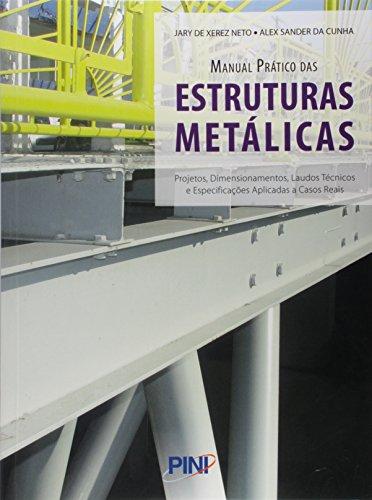Manual Prático das Estruturas Metálicas. Projetos, Dimensionamentos, Laudos Técnicos e Especificações Aplicadas e Casos