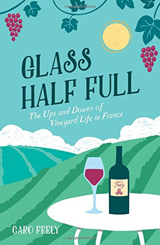 Glass Half Full: The Ups and Downs of Vineyard Life in France (The Caro Feely Wine Collection) by Caro Feely