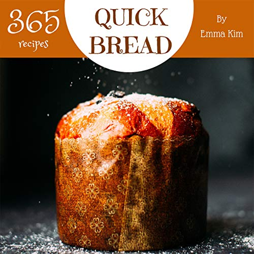 Quick Bread 365: Enjoy 365 Days With Amazing Quick Bread Recipes In Your Own Quick Bread Cookbook! (Cornbread Recipes, Cornbread Cookbook, British Biscuit ... Southern Biscuit Cookbook) [Book 1] by Emma Kim