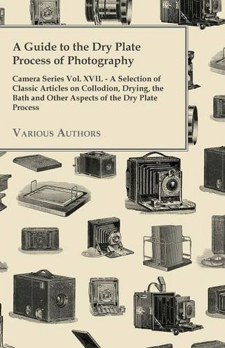 Read Online A   Guide to the Dry Plate Process of Photography - Camera Series Vol. XVII. - A Selection of Classic Articles on Collodion, Drying, the Bath and Othe pdf epub