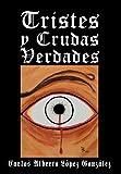 Tristes y Crudas Verdades, Carlos Alberto López Gonzáles, 1463339682