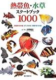 熱帯魚・水草スタートブック1000―熱帯魚700種、水草200種、水槽作例100種
