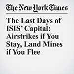 The Last Days of ISIS' Capital: Airstrikes if You Stay, Land Mines if You Flee | Somini Sengupta