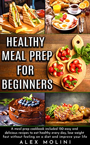 HEALTHY MEAL PREP FOR BEGINNERS: A meal prep COOKBOOK included 150 easy and delicious recipes to eat healthy every day, lose weight fast without feeling on a diet and improve your life. by Alex Molini