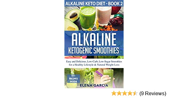 Alkaline Ketogenic Smoothies: Easy and Delicious, Low-Carb, Low-Sugar Smoothies for a Healthy Lifestyle & Natural Weight Loss (Alkaline Keto Diet Book 2)