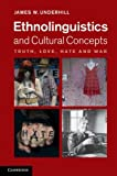 Ethnolinguistics and Cultural Concepts : Truth, Love, Hate and War, Underhill, James W., 1107010640