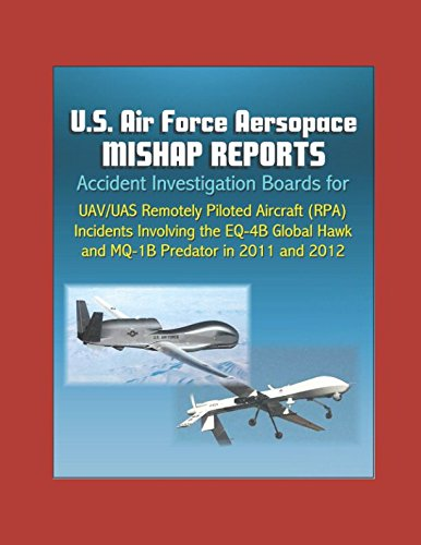 U.S. Air Force Aerospace Mishap Reports: Accident Investigation Boards for UAV/UAS Remotely Piloted Aircraft (RPA) Incidents Involving the EQ-4B Global Hawk and MQ-1B Predator in 2011 and 2012