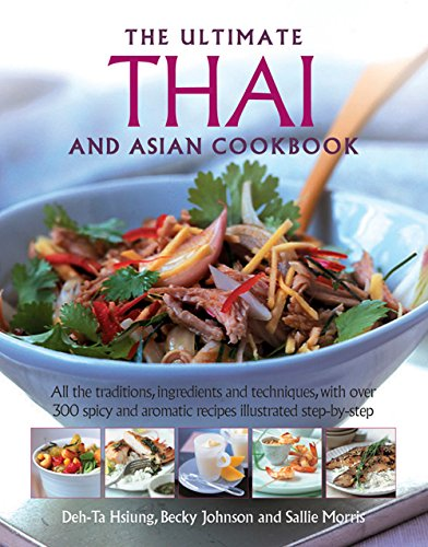 The Ultimate Thai and Asian Cookbook: All The Traditions, Ingredients And Techniques, With Over 300 Spicy And Aromatic Recipes Illustrated Step-By-Step by Deh-Ta Hsiung, Becky Johnson, Sallie Morris