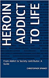 Heroin Addict to Life: From Addict to Society contributor. A Guide (Heroin Recovery is Possible Book 1)