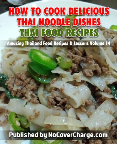 How to Cook Delicious Thai Noodle Dishes Thai Food Recipes (Amazing Thailand Food Recipes & Lessons Book 14)