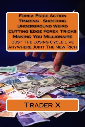 Forex Price Action Trading : Shocking Underground Weird Cutting Edge Forex Tricks Making You Millionaire: Bust The Losing Cycle Live Anywhere Joint The New - Forex Edge