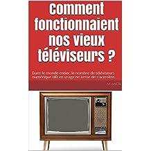 Comment fonctionnaient nos vieux téléviseurs ?: Dans le monde entier, le nombre de téléviseurs numérique HD en usage ne cesse de s'accroître. (French Edition)