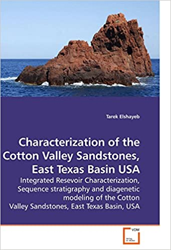 Book Characterization of the Cotton Valley Sandstones, East Texas Basin USA: Integrated Resevoir Characterization, Sequence stratigraphy and diagenetic ... Valley Sandstones, East Texas Basin, USA