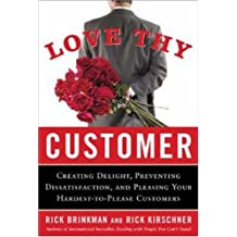 Love Thy Customer: Creating Delight, Preventing Dissatisfaction, and Pleasing Your Hardest-to-Please Customer: The Skills, Competencies, and Knowledge Leaders of Every Level Need to Succeed