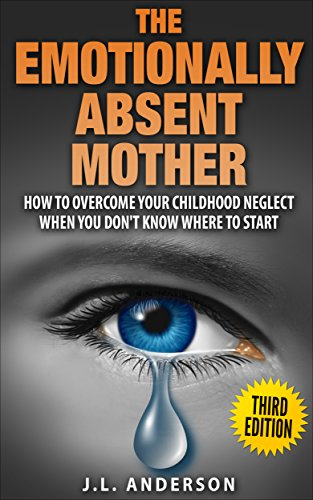 The Emotionally Absent Mother,  How to Overcome Your Childhood Neglect When You Don't Know Where To Start.