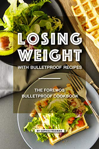 Losing Weight with Bulletproof Recipes: The Foremost Bulletproof Cookbook (Diet For High Blood Sugar And Cholesterol)