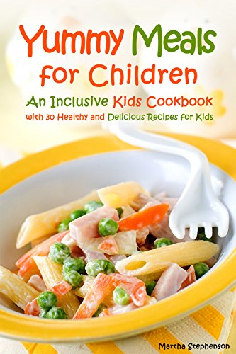 Yummy Meals for Children: An Inclusive Kids Cookbook with 30 Healthy and Delicious Recipes for Kids by Martha Stephenson