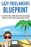 The Lazy Freelancer's Blueprint: A Lazy Man's Way to Make Money Online by Reselling Freelance Services & Never Doing the Work Yourself