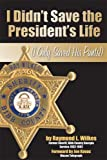 I Didn't Save the President's Life, Raymond L. Wilkes, 1934144401