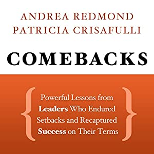 Comebacks: Powerful Lessons from Leaders Who Endured Setbacks and Recaptured Success on Their Terms Audiobook