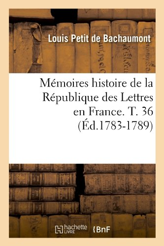 Read Online Memoires Histoire de La Republique Des Lettres En France. T. 36 (Ed.1783-1789) (Litterature) (French Edition) pdf