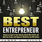 Best Entrepreneur: Become an Expert in Your Industry, Attract More Clients and Build Your Empire with Hypnosis, Meditation and Affirmations | James J. Hills
