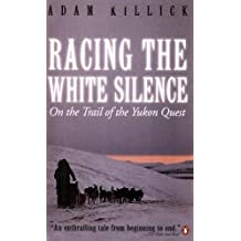 Racing the White Silence: On the Trail of the Yukon Quest by Adam Killick (2005-05-16)