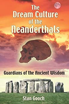 The Dream Culture of the Neanderthals: Guardians of the Ancient Wisdom by [Gooch, Stan]