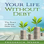 Your Life Without Debt: The Peace in Being Debt Free | Frederick Weber