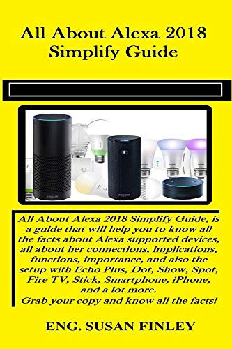 All About Alexa 2018 Simplify Guide: All About Alexa 2018 Simplify Guide, is a guide that will help you to know all the facts about Alexa supported devices, ... implications.. (English Edition)